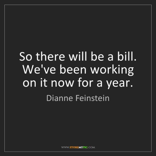 Dianne Feinstein: So there will be a bill. We've been working on it now...