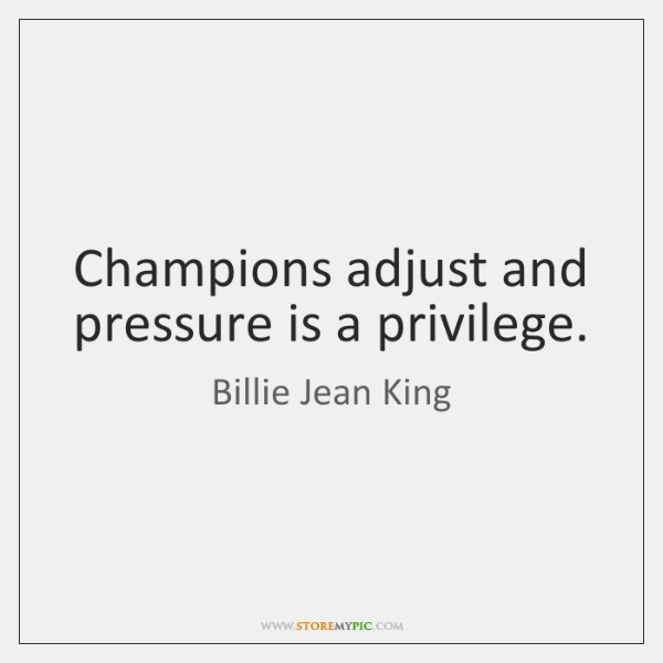 Champions adjust and pressure is a privilege.