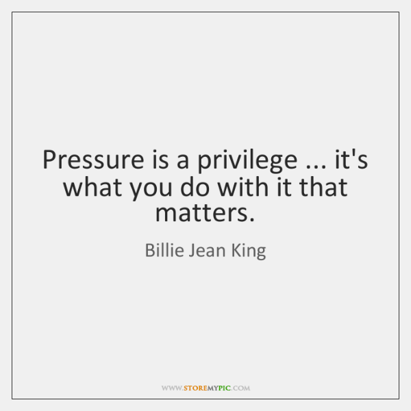 Pressure Is A Privilege Its What You Do With It That Matters
