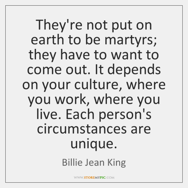 They're not put on earth to be martyrs; they have to want ...