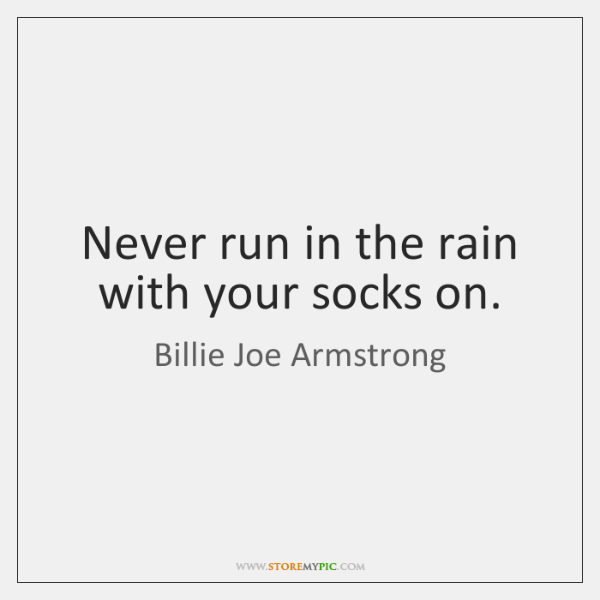 Never run in the rain with your socks on.