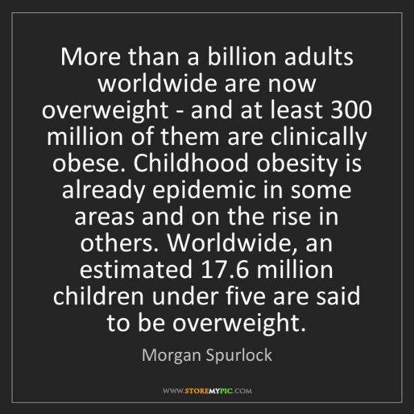 Morgan Spurlock: More than a billion adults worldwide are now overweight...