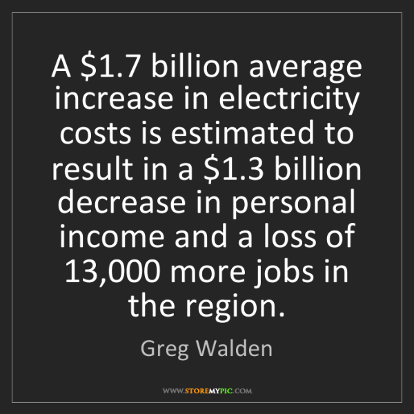 Greg Walden: A $1.7 billion average increase in electricity costs...