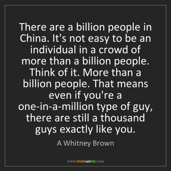 A Whitney Brown: There are a billion people in China. It's not easy to...