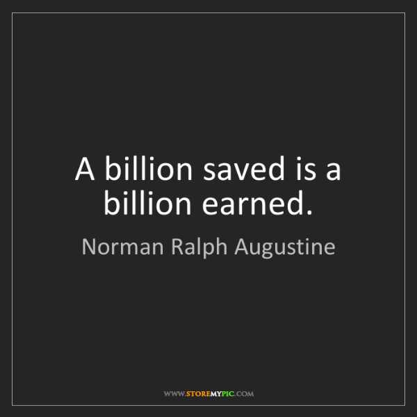 Norman Ralph Augustine: A billion saved is a billion earned.
