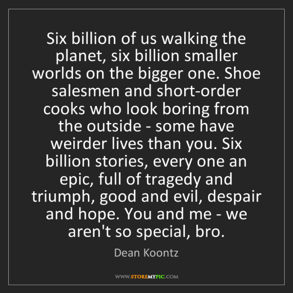 Dean Koontz: Six billion of us walking the planet, six billion smaller...