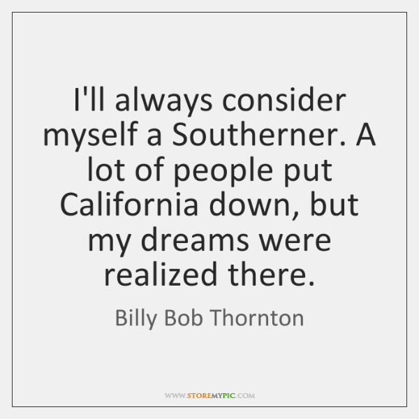 I'll always consider myself a Southerner. A lot of people put California ...