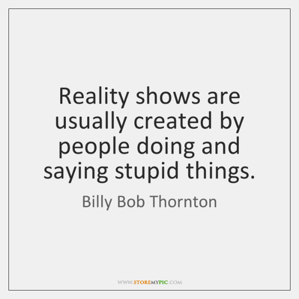 Reality shows are usually created by people doing and saying stupid things.