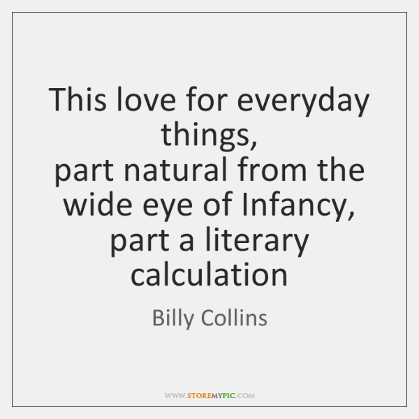 This love for everyday things,   part natural from the wide eye of ...