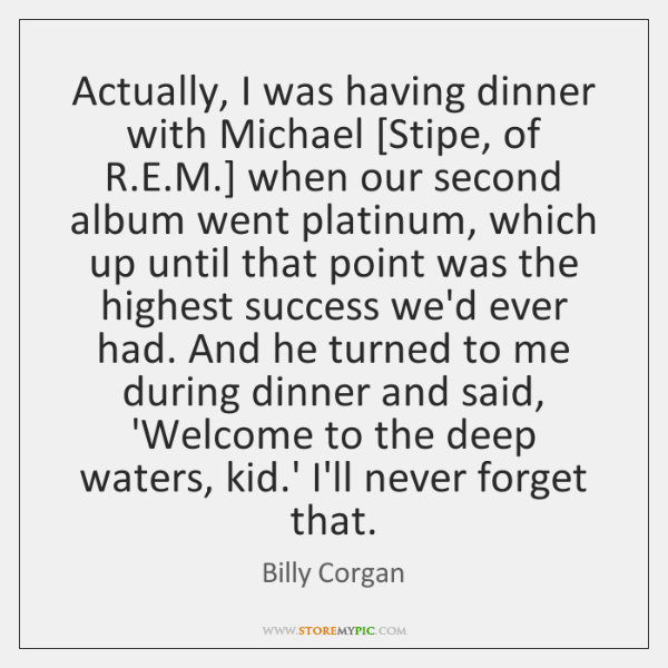 Actually, I was having dinner with Michael [Stipe, of R.E.M.] ...