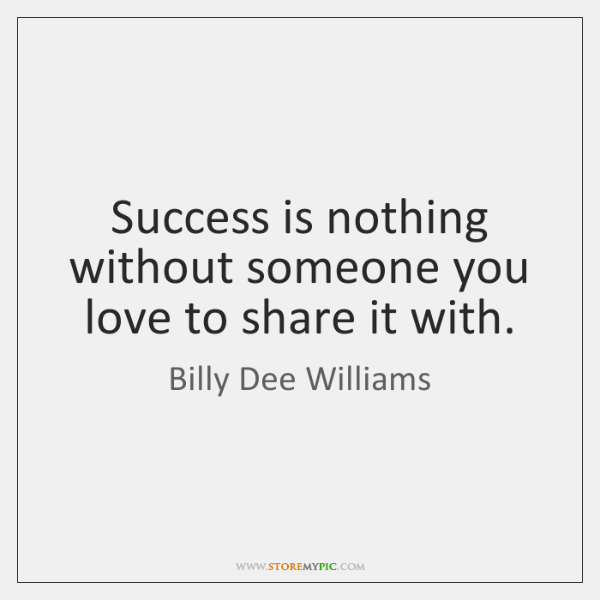 Success is nothing without someone you love to share it with.
