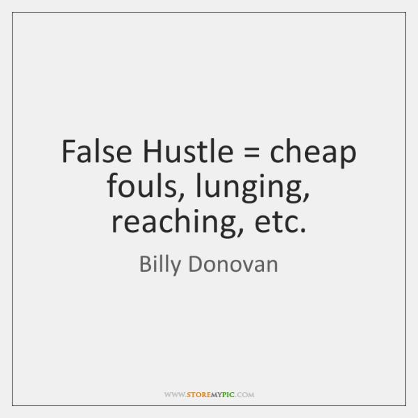 False Hustle = cheap fouls, lunging, reaching, etc.