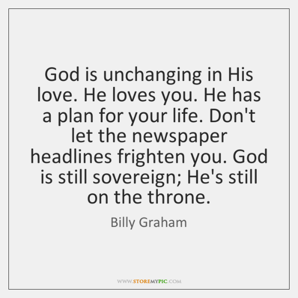 God is unchanging in His love. He loves you. He has a ...