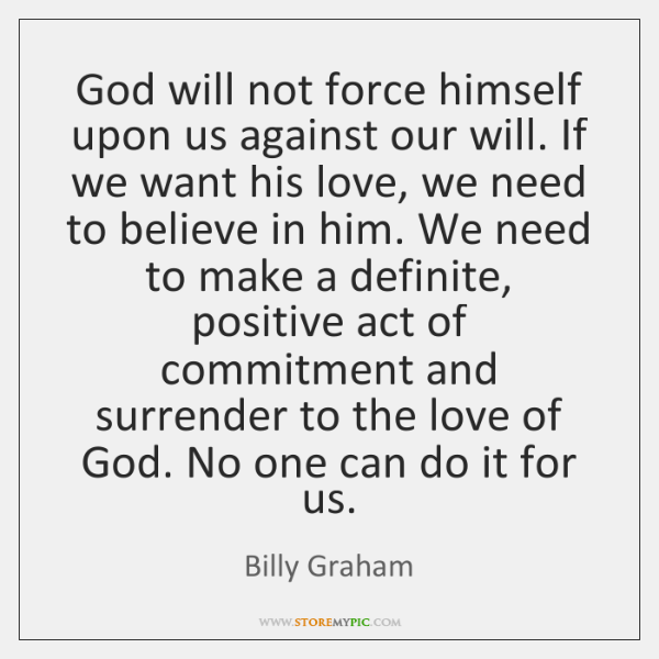 God will not force himself upon us against our will. If we ...