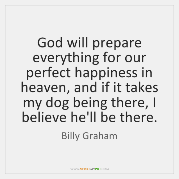 God will prepare everything for our perfect happiness in heaven, and if ...