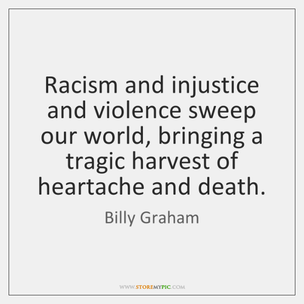 Racism and injustice and violence sweep our world, bringing a tragic harvest ...