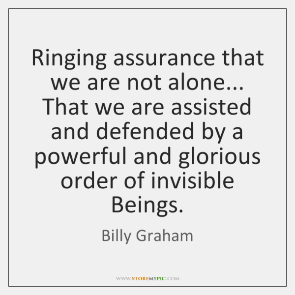 Ringing assurance that we are not alone... That we are assisted and ...