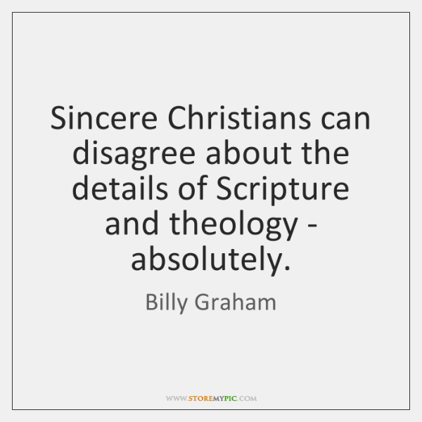 Sincere Christians can disagree about the details of Scripture and theology - ...