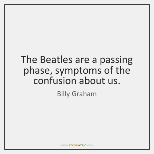 The Beatles are a passing phase, symptoms of the confusion about us.