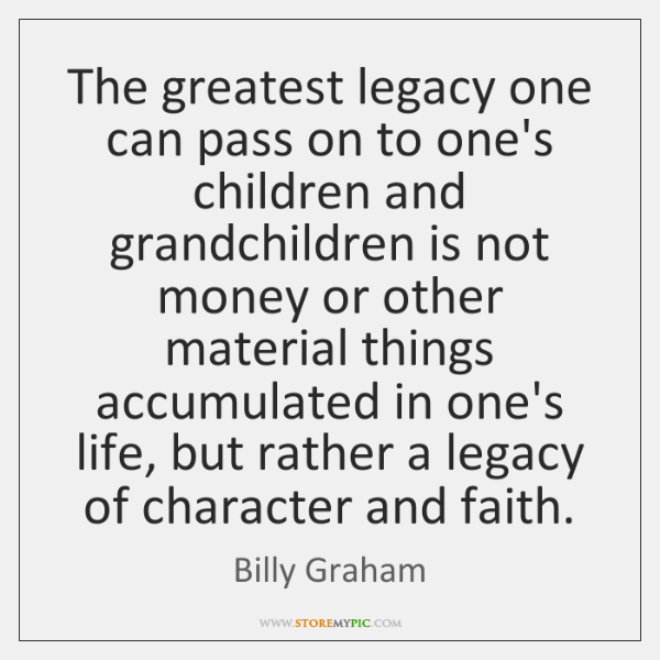 The greatest legacy one can pass on to one's children and grandchildren ...