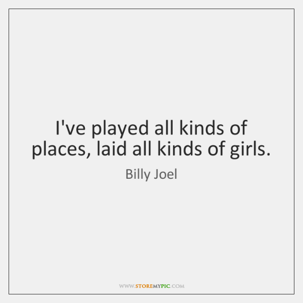 I've played all kinds of places, laid all kinds of girls.