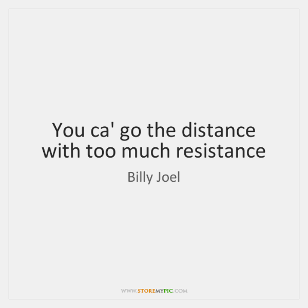 You ca' go the distance with too much resistance