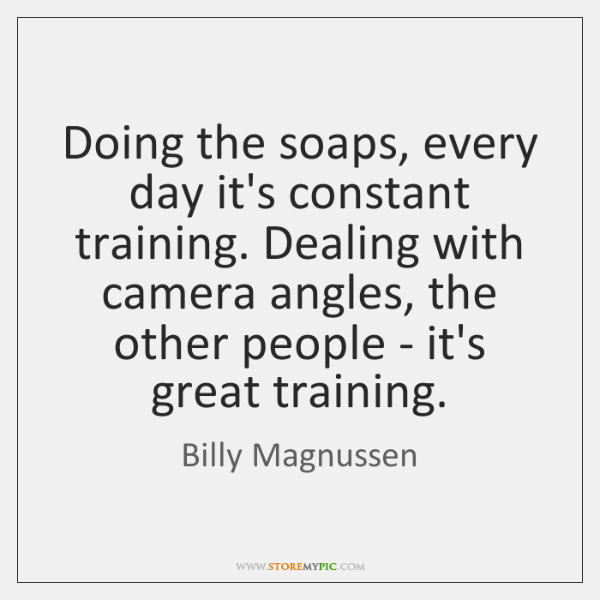 Doing the soaps, every day it's constant training. Dealing with camera angles, ..., Billy Magnussen Quotes