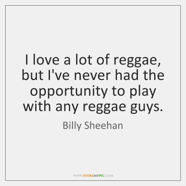 I love a lot of reggae, but I've never had the opportunity ...