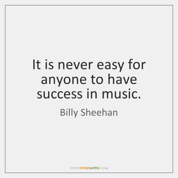 It is never easy for anyone to have success in music.