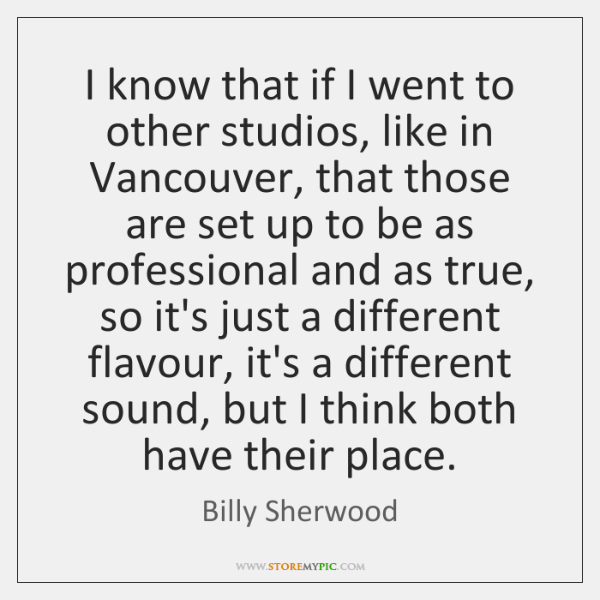 I know that if I went to other studios, like in Vancouver, ...