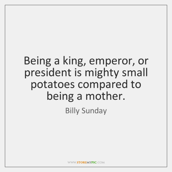 Being a king, emperor, or president is mighty small potatoes compared to ...