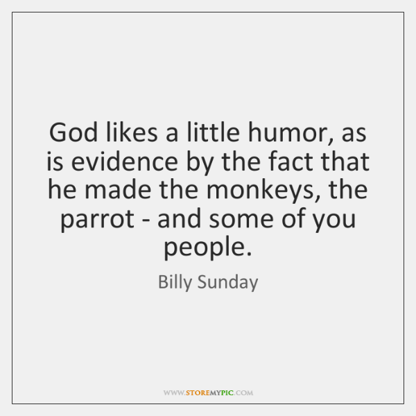 God likes a little humor, as is evidence by the fact that ...