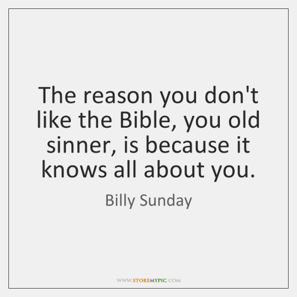 The reason you don't like the Bible, you old sinner, is because ...