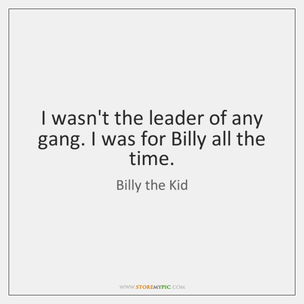 I wasn't the leader of any gang. I was for Billy all ...
