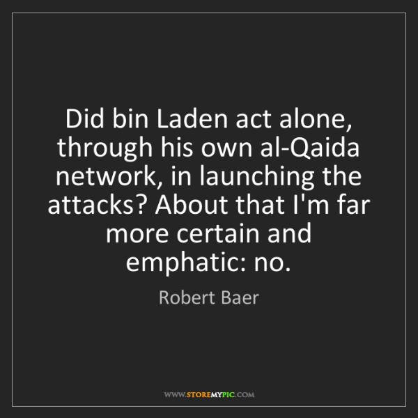 Robert Baer: Did bin Laden act alone, through his own al-Qaida network,...