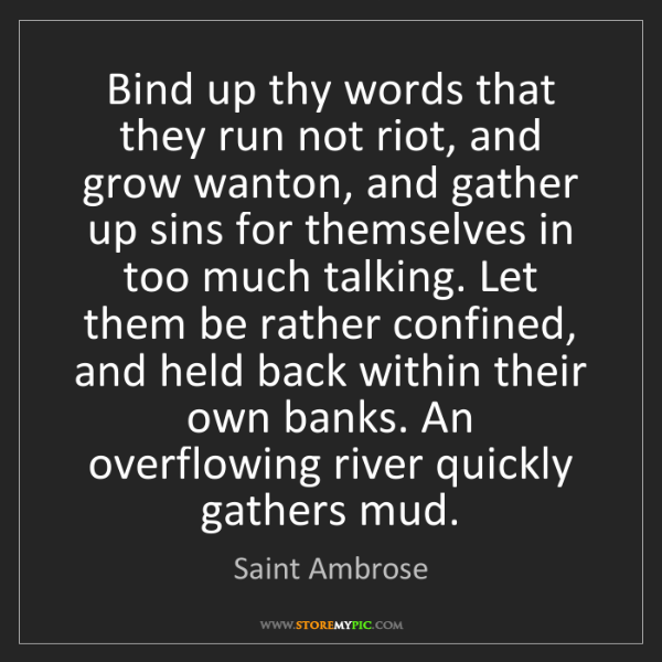 Saint Ambrose: Bind up thy words that they run not riot, and grow wanton,...