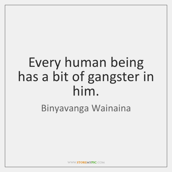 Every human being has a bit of gangster in him.