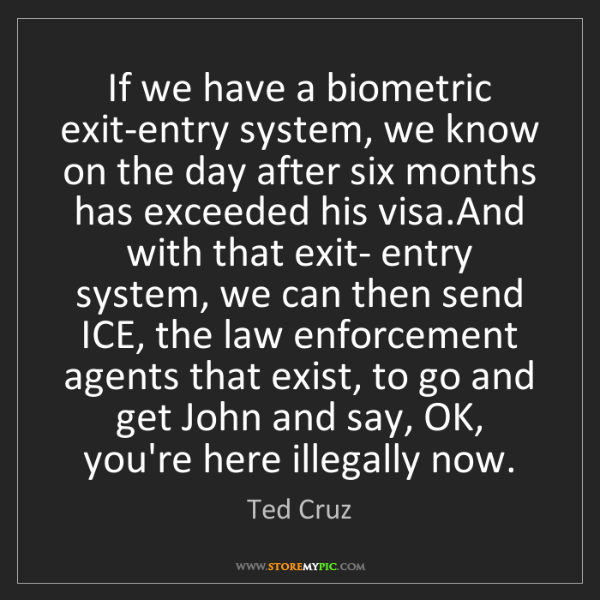 Ted Cruz: If we have a biometric exit-entry system, we know on...