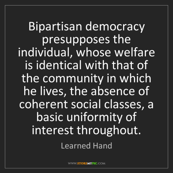 Learned Hand: Bipartisan democracy presupposes the individual, whose...