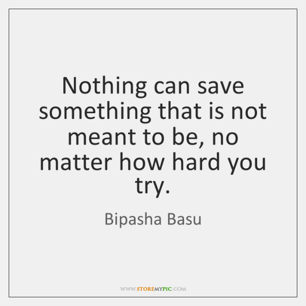 Nothing can save something that is not meant to be, no matter ...