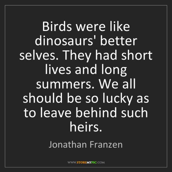 Jonathan Franzen: Birds were like dinosaurs' better selves. They had short...