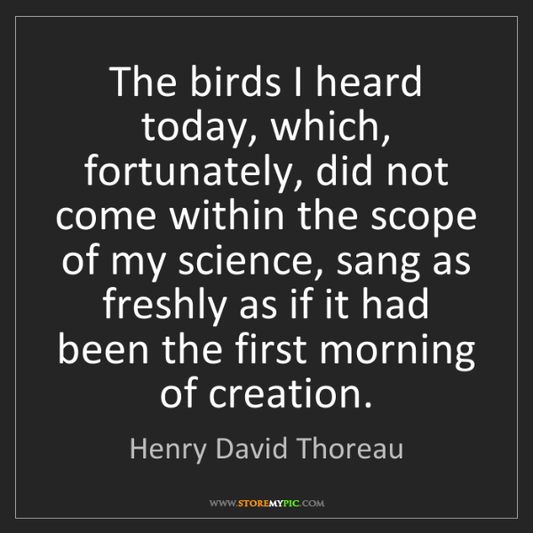 Henry David Thoreau: The birds I heard today, which, fortunately, did not...