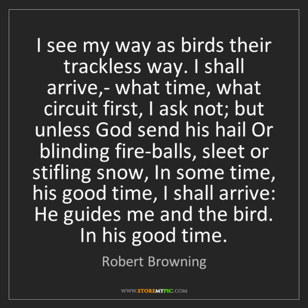 Robert Browning: I see my way as birds their trackless way. I shall arrive,-...