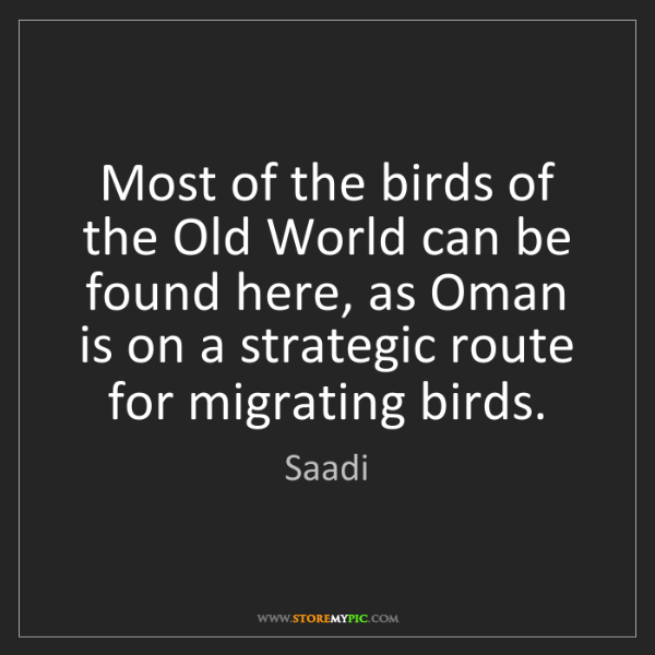 Saadi: Most of the birds of the Old World can be found here,...
