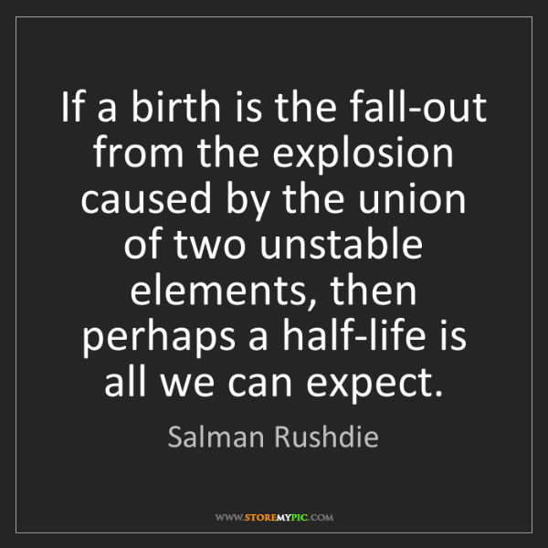 Salman Rushdie: If a birth is the fall-out from the explosion caused...