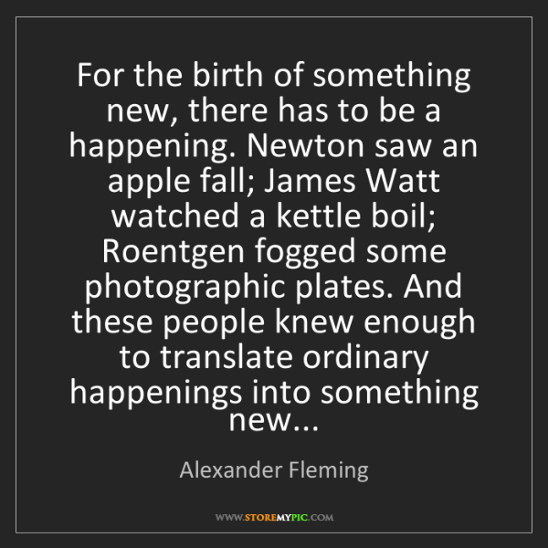 Alexander Fleming: For the birth of something new, there has to be a happening....