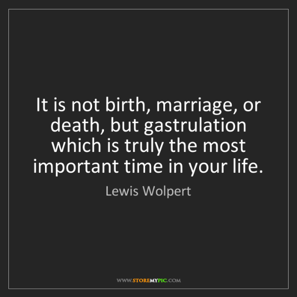 Lewis Wolpert: It is not birth, marriage, or death, but gastrulation...