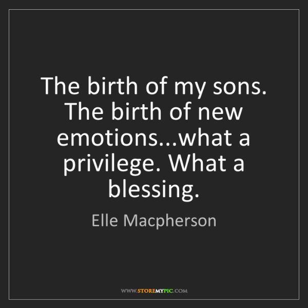 Elle Macpherson: The birth of my sons. The birth of new emotions...what...