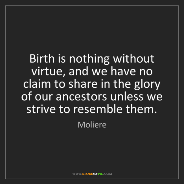 Moliere: Birth is nothing without virtue, and we have no claim...
