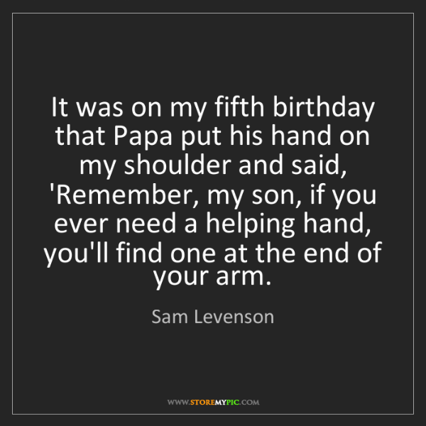 Sam Levenson: It was on my fifth birthday that Papa put his hand on...